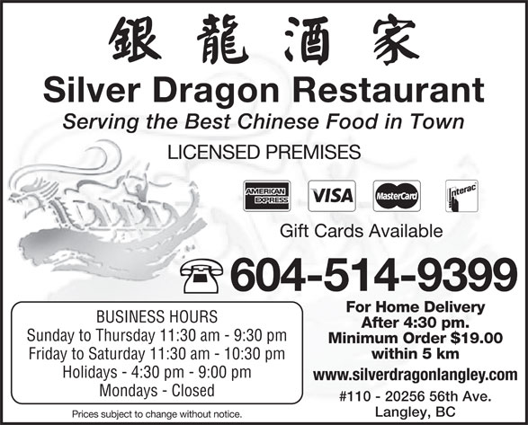 Silver Dragon Restaurant (604-514-9399) - Display Ad - Silver Dragon Restaurant Serving the Best Chinese Food in Town LICENSED PREMISES Gift Cards Available 604-514-9399 For Home Delivery BUSINESS HOURS After 4:30 pm. Sunday to Thursday 11:30 am - 9:30 pm Minimum Order $19.00 within 5 km Friday to Saturday 11:30 am - 10:30 pm Holidays - 4:30 pm - 9:00 pm www.silverdragonlangley.com #110 - 20256 56th Ave. Langley, BC Prices subject to change without notice. Mondays - Closed