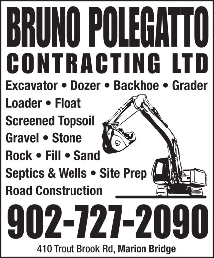 Bruno Polegatto Contracting Ltd (902-727-2090) - Annonce illustrée======= - 902-727-2090 410 Trout Brook Rd, Marion Bridge Excavator   Dozer   Backhoe   Grader Loader   Float Screened Topsoil Gravel   Stone Rock   Fill   Sand Septics & Wells   Site Prep Road Construction 902-727-2090 410 Trout Brook Rd, Marion Bridge Excavator   Dozer   Backhoe   Grader Loader   Float Screened Topsoil Gravel   Stone Rock   Fill   Sand Septics & Wells   Site Prep Road Construction