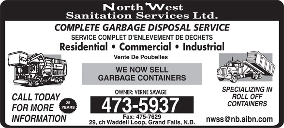 North West Sanitation Services Ltd (506-473-5937) - Display Ad - COMPLETE GARBAGE DISPOSAL SERVICE SERVICE COMPLET D ENLEVEMENT DE DECHETS Residential   Commercial   Industrial Vente De Poubelles WE NOW SELL GARBAGE CONTAINERS SPECIALIZING IN OWNER: VERNE SAVAGE ROLL OFF CALL TODAY INFORMATION 29, ch Waddell Loop, Grand Falls, N.B. 25 CONTAINERS YEARS FOR MORE