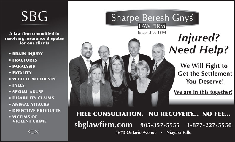 Sharpe Beresh & Gnys (905-357-5555) - Display Ad - A law firm committed to resolving insurance disputes for our clients BRAIN INJURY FRACTURES PARALYSIS FATALITY VEHICLE ACCIDENTS FALLS SEXUAL ABUSE DISABILITY CLAIMS ANIMAL ATTACKS DEFECTIVE PRODUCTS FREE CONSULTATION.   NO RECOVERY...  NO FEE... VICTIMS OF VIOLENT CRIME 4673 Ontario Avenue       Niagara Falls