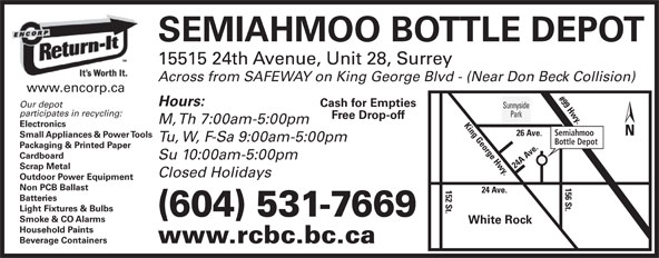 Semiahmoo Bottle Depot (604-531-7669) - Display Ad - Packaging & Printed Paper Cardboard Su 10:00am-5:00pm 24 A Ave.152 St. Scrap Metal Closed Holidays Outdoor Power Equipment 156 St.King George Hwy. Non PCB Ballast 24 Ave. Batteries Light Fixtures & Bulbs (604) 531-7669 Smoke & CO Alarms White Rock Household Paints Beverage Containers www.rcbc.bc.ca SEMIAHMOO BOTTLE DEPOT 15515 24th Avenue, Unit 28, Surrey Across from SAFEWAY on King George Blvd - (Near Don Beck Collision) www.encorp.ca #99 Hwy.26 A Hours: Cash for Empties Our depot Sunnyside participates in recycling: Park Free Drop-off M, Th 7:00am-5:00pm Electronics Semiahmoo ve. Small Appliances & Power Tools Tu, W, F-Sa 9:00am-5:00pm Bottle Depot Packaging & Printed Paper Cardboard Su 10:00am-5:00pm 24 A Ave.152 St. Scrap Metal Closed Holidays Outdoor Power Equipment 156 St.King George Hwy. Non PCB Ballast 24 Ave. Batteries Light Fixtures & Bulbs (604) 531-7669 Smoke & CO Alarms White Rock Household Paints Beverage Containers www.rcbc.bc.ca ve. Small Appliances & Power Tools Bottle Depot Tu, W, F-Sa 9:00am-5:00pm SEMIAHMOO BOTTLE DEPOT 15515 24th Avenue, Unit 28, Surrey Across from SAFEWAY on King George Blvd - (Near Don Beck Collision) www.encorp.ca #99 Hwy.26 A Hours: Cash for Empties Our depot Sunnyside participates in recycling: Park Free Drop-off M, Th 7:00am-5:00pm Electronics Semiahmoo
