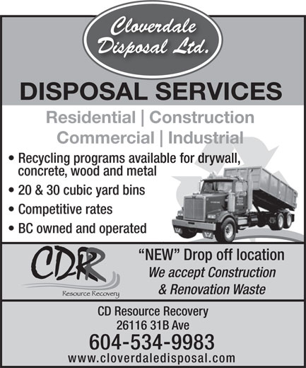 Cloverdale Disposal Ltd (604-534-9983) - Annonce illustrée======= - Cloverdale Disposal Ltd. DISPOSAL SERVICES Residential Construction Commercial Industrial Recycling programs available for drywall, concrete, wood and metal 20 & 30 cubic yard bins Competitive rates BC owned and operated NEW  Drop off location We accept Construction & Renovation Waste CD Resource Recovery 26116 31B Ave 604-534-9983 www.cloverdaledisposal.com