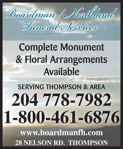 Boardman/Northland Funeral Service (204-778-7982) - Display Ad - Ltd. Complete Monument & Floral Arrangements Available SERVING THOMPSON & AREASERVING THOMPSON & AREA 204 778-7982204 778-7982 1-800-461-6876 www.boardmanfh.comwww.boardmanfh.com 28 NELSON RD.  THOMPSON
