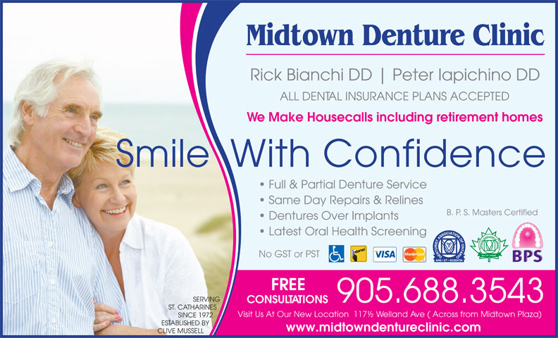 Midtown Denture Clinic (905-688-3543) - Annonce illustrée======= - Midtown Denture Clinic Rick Bianchi DD Peter Iapichino DD ALL DENTAL INSURANCE PLANS ACCEPTED We Make Housecalls including retirement homes Smile  With Confidence Full & Partial Denture Service Same Day Repairs & Relines B. P. S. Masters Certified Dentures Over Implants Latest Oral Health Screening No GST or PST FREE SERVING 905.688.3543 CONSULTATIONS ST. CATHARINES Visit Us At Our New Location  117½ Welland Ave ( Across from Midtown Plaza) SINCE 1972 ESTABLISHED BY www.midtowndentureclinic.com CLIVE MUSSELL