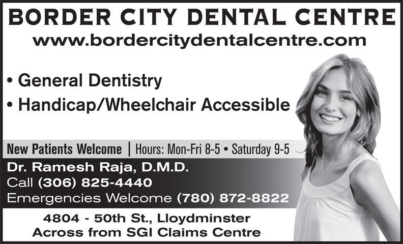 Border City Dental Centre (306-825-4440) - Annonce illustrée======= - www.bordercitydentalcentre.com General Dentistry Handicap/Wheelchair Accessible Hours: Mon-Fri 8-5   Saturday 9-5 New Patients Welcome Dr. Ramesh Raja, D.M.D. Call (306) 825-4440 Emergencies Welcome (780) 872-8822 4804 - 50th St., Lloydminster Across from SGI Claims Centre BORDER CITY DENTAL CENTRE