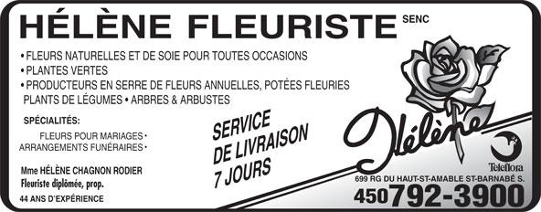 Helene Fleuriste Enr (450-792-3900) - Annonce illustrée======= - FLEURS NATURELLES ET DE SOIE POUR TOUTES OCCASIONS PLANTES VERTES PRODUCTEURS EN SERRE DE FLEURS ANNUELLES, POTÉES FLEURIES PLANTS DE LÉGUMES   ARBRES & ARBUSTES SPÉCIALITÉS: SERVICE FLEURS POUR MARIAGES ARRANGEMENTS FUNÉRAIRES DE LIVRAISON Mme HÉLÈNE CHAGNON RODIER 699 RG DU HAUT-ST-AMABLE ST-BARNABÉ S. Fleuriste diplômée, prop. 7 JOURS 44 ANS D EXPÉRIENCE