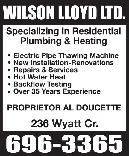 Wilson Lloyd Ltd (506-696-3365) - Display Ad - Specializing in Residential Plumbing & Heating Electric Pipe Thawing Machine New Installation-Renovations Repairs & Services Hot Water Heat Backflow Testing Over 35 Years Experience PROPRIETOR AL DOUCETTE 236 Wyatt Cr.