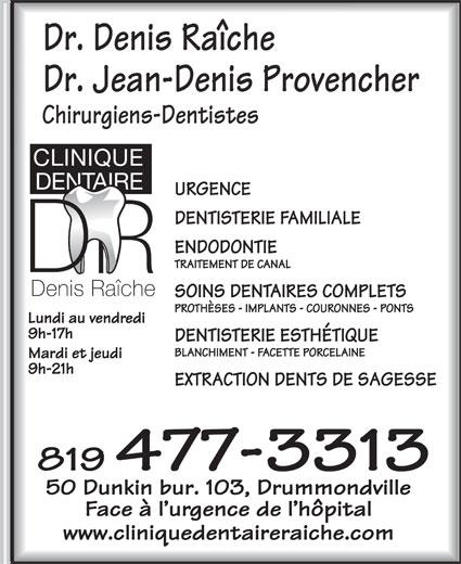 Clinique Dentaire Denis Raiche (819-477-3313) - Display Ad - Dr. Denis Raîche Dr. Jean-Denis Provencher Chirurgiens-Dentistes URGENCE DENTISTERIE FAMILIALE ENDODONTIE TRAITEMENT DE CANAL SOINS DENTAIRES COMPLETS PROTHÈSES - IMPLANTS - COURONNES - PONTS Lundi au vendredi 9h-17h DENTISTERIE ESTHÉTIQUE BLANCHIMENT - FACETTE PORCELAINE Mardi et jeudi 9h-21h EXTRACTION DENTS DE SAGESSE 819 477-3313 50 Dunkin bur. 103, Drummondville Face à l urgence de l hôpital www.cliniquedentaireraiche.com