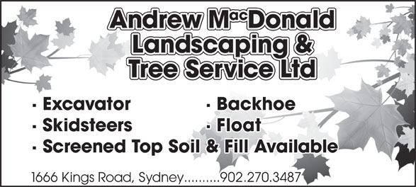 Andrew MacDonald Landscaping & Tree Service Ltd (902-537-1945) - Annonce illustrée======= - · Excavator  · Backhoe · Skidsteers  · Float · Screened Top Soil & Fill Available 1666 Kings Road, Sydney..........902.270.3487 · Excavator  · Backhoe · Skidsteers  · Float · Screened Top Soil & Fill Available 1666 Kings Road, Sydney..........902.270.3487
