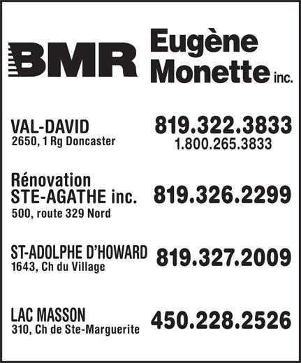 BMR (819-326-2299) - Display Ad - VAL-DAVID 819.322.3833 2650, 1 Rg Doncaster 1.800.265.3833 Rénovation STE-AGATHE inc. 819.326.2299 500, route 329 Nord ST-ADOLPHE D HOWARD 819.327.2009 1643, Ch du Village LAC MASSON 450.228.2526 310, Ch de Ste-Marguerite VAL-DAVID 819.322.3833 2650, 1 Rg Doncaster 1.800.265.3833 Rénovation STE-AGATHE inc. 819.326.2299 500, route 329 Nord ST-ADOLPHE D HOWARD 819.327.2009 1643, Ch du Village LAC MASSON 450.228.2526 310, Ch de Ste-Marguerite