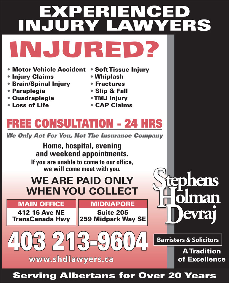 Stephens Holman Devraj (403-265-6400) - Display Ad - EXPERIENCED INJURY LAWYERS Motor Vehicle Accident Soft Tissue Injury Whiplash Injury Claims Brain/Spinal Injury Fractures Paraplegia Slip & Fall Quadraplegia TMJ Injury CAP Claims Loss of Life FREE CONSULTATION - 24 HRS We Only Act For You, Not The Insurance Company Home, hospital, evening and weekend appointments. If you are unable to come to our office, we will come meet with you. WE ARE PAID ONLY WHEN YOU COLLECT MIDNAPORE MAIN OFFICE Suite 205 412 16 Ave NE 259 Midpark Way SE TransCanada Hwy 403 213-9604 A Tradition of Excellence Serving Albertans for Over 20 Years www.shdlawyers.ca