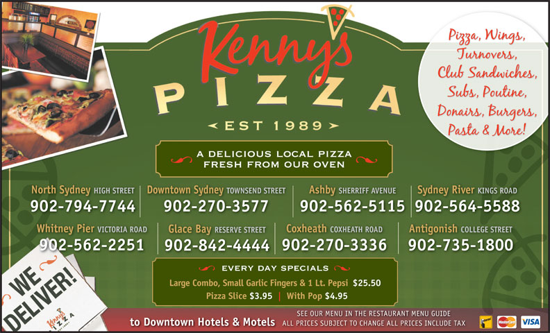 Kenny's Pizza (902-564-5588) - Annonce illustrée======= - a delicious local pizza fresh from our oven North Sydney HIGH STREETDowntown Sydney TOWNSEND STREETAshby SHERRIFF AVENUESydney River KINGS ROAD 902-794-7744 902-270-3577 902-562-5115902-564-5588 Whitney Pier VICTORIA ROAD Coxheath COXHEATH ROAD Antigonish COLLEGE STREET Glace Bay RESERVE STREET 902-562-2251 902-270-3336 902-735-1800 902-842-4444 every day specials Large Combo, Small Garlic Fingers & 1 Lt. Pepsi$25.50 Pizza Slice $3.95 With Pop $4.95 SEE OUR MENU IN THE RESTAURANT MENU GUIDE to Downtown Hotels & Motels ALL PRICES SUBJECT TO CHANGE ALL PRICES INCLUDE TAX PRICES SUBJECT TO CHANGE ALL PRICES INCLUDE TAX