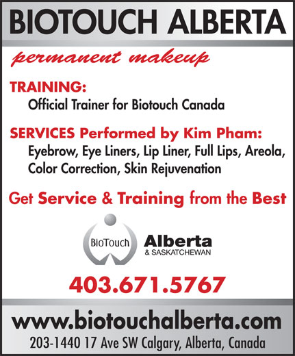 Biotouch Alberta (403-671-5767) - Annonce illustrée======= - permanent makeup TRAINING: BIOTOUCH ALBERTA Eyebrow, Eye Liners, Lip Liner, Full Lips, Areola, Color Correction, Skin Rejuvenation Get Service & Training from the Best 403.671.5767 www.biotouchalberta.com 203-1440 17 Ave SW Calgary, Alberta, Canada SERVICES Performed by Kim Pham: Official Trainer for Biotouch Canada
