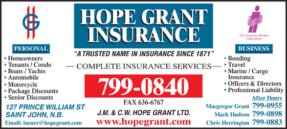 Hope Grant J M & C W Ltd (506-634-1030) - Display Ad - BUSINESS A TRUSTED NAME IN INSURANCE SINCE 1871 BondingHomeowners TravelTenants / Condo COMPLETE INSURANCE SERVICES Marine / Cargo Boats / Yachts Insurance Automobile Officers & Directors Motorcycle Professional Liability Package Discounts 799-0840 Senior Discounts After Hours FAX 636-6767 Macgregor Grant  799-0955 127 PRINCE WILLIAM ST J.M. & C.W. HOPE GRANT LTD. Mark Hudson  799-0898 SAINT JOHN, N.B. www.hopegrant.com Chris Herrington  799-0883 PERSONAL