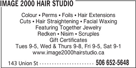Image 2000 Hair Studio (506-652-5648) - Annonce illustrée======= - IMAGE 2000 HAIR STUDIO Colour   Perms   Foils   Hair Extensions Cuts   Hair Straightening   Facial Waxing Featuring Together Jewelry Redken   Nisim   Scruples Gift Certificates Tues 9-5, Wed & Thurs 9-8, Fri 9-5, Sat 9-1 www.image2000hairstudio.ca 506 652-5648 143 Union St ----------------------