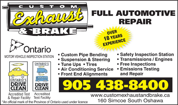 Custom Exhaust And Brake (905-438-8400) - Display Ad - OVER18 YEARS EXPERIENCE Safety Inspection Station Custom Pipe Bendinge Bending Transmissions / Engines Suspension & Steering Free Inspections Tune Ups    Tires Emissions Testing Air Conditioning Service and Repair Front End Alignments 905 438-8400 Accredited Accredited Test www.customexhaustandbrake.ca Test Facility & Repair Facility 160 Simcoe South Oshawa *An official mark of the Province of Ontario used under licence