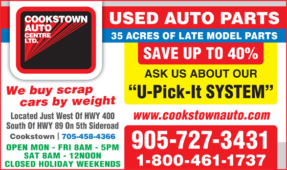 Cookstown Auto Centre Ltd (905-727-3431) - Annonce illustrée======= - USED AUTO PARTS 35 ACRES OF LATE MODEL PARTS SAVE UP TO 40% ASK US ABOUT OUR cars by weight bWe buy scrapcrap U-Pick-It SYSTEM Located Just West Of HWY 400 www.cookstownauto.com South Of HWY 89 On 5th Sideroad Cookstown 705-458-4366 905-727-3431 OPEN MON - FRI 8AM - 5PM SAT 8AM - 12NOON 1-800-461-1737 CLOSED HOLIDAY WEEKENDS