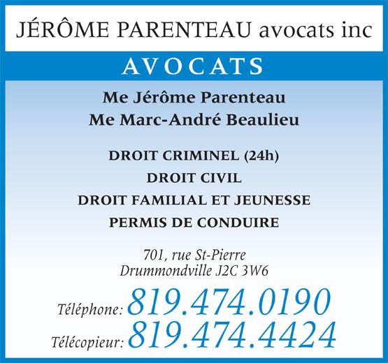 Jérôme Parenteau (819-474-0190) - Annonce illustrée======= - JÉRÔME PARENTEAU avocats inc AVOCATS Me Jérôme Parenteau Me Marc-André Beaulieu DROIT CRIMINEL (24h) DROIT CIVIL DROIT FAMILIAL ET JEUNESSE PERMIS DE CONDUIRE 701, rue St-Pierre Drummondville J2C 3W6 Téléphone: 819.474.0190 Télécopieur: 819.474.4424