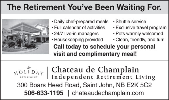 Chateau De Champlain (506-633-1195) - Annonce illustrée======= - The Retirement You ve Been Waiting For. Call today to schedule your personal visit and complimentary meal! Chateau de Champlain Independent Retirement Living 300 Boars Head Road, Saint John, NB E2K 5C2 506-633-1195 chateaudechamplain.com
