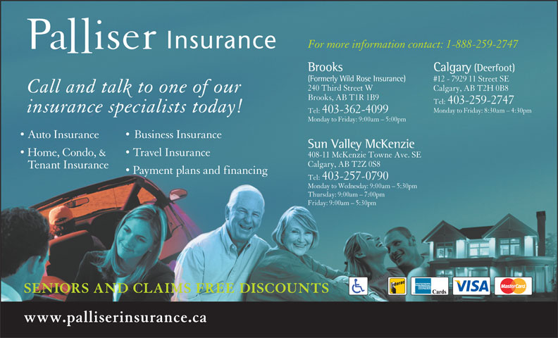 Palliser Insurance (403-259-2747) - Display Ad - For more information contact: 1-888-259-2747 Calgary (Deerfoot)Brooks (Formerly Wild Rose Insurance) #12 - 7929 11 Street SE 240 Third Street W Calgary, AB T2H 0B8 Call and talk to one of our Brooks, AB T1R 1B9 Tel:  403-259-2747 insurance specialists today! Monday to Friday: 8:30am - 4:30pm Tel:  403-362-4099 Auto Insurance Business Insurance Monday to Friday: 9:00am - 5:00pm Sun Valley McKenzie Home, Condo, & Travel Insurance 408-11 McKenzie Towne Ave. SE Calgary, AB T2Z 0S8 Tenant Insurance Payment plans and financing Tel:  403-257-0790 Monday to Wednesday: 9:00am - 5:30pm Thursday: 9:00am - 7:00pm Friday: 9:00am - 5:30pm SENIORS AND CLAIMS FREE DISCOUNTS www.palliserinsurance.ca