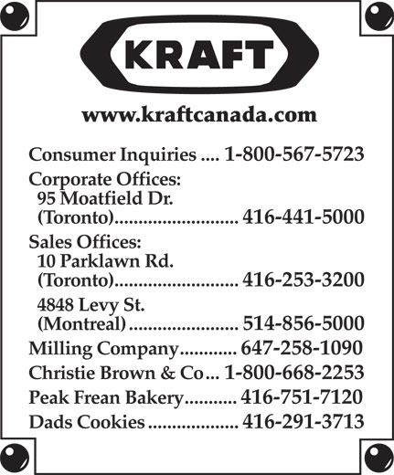 Kraft Canada Inc (416-441-5000) - Annonce illustrée======= - www.kraftcanada.com Consumer Inquiries....1-800-567-5723 Corporate Offices: 95 Moatfield Dr. (Toronto)..........................416-441-5000 Sales Offices: 10 Parklawn Rd. (Toronto)..........................416-253-3200 4848 Levy St. (Montreal).......................514-856-5000 Milling Company............647-258-1090 Christie Brown & Co...1-800-668-2253 Peak Frean Bakery...........416-751-7120 Dads Cookies...................416-291-3713 www.kraftcanada.com Consumer Inquiries....1-800-567-5723 Corporate Offices: 95 Moatfield Dr. (Toronto)..........................416-441-5000 Sales Offices: 10 Parklawn Rd. (Toronto)..........................416-253-3200 4848 Levy St. (Montreal).......................514-856-5000 Milling Company............647-258-1090 Christie Brown & Co...1-800-668-2253 Peak Frean Bakery...........416-751-7120 Dads Cookies...................416-291-3713