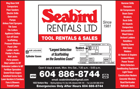 Seabird Rentals Ltd (604-886-8744) - Display Ad - Mag Base Drill Hammer Drills Compactors Air Compressors Vacuums Floor Sanders Mag Base Drill Electric Drills Beam Saws Cut-off Saws Orchard Ladders TOOL RENTALS & SALES Scaffolding Rototillers Pressure Washers Clearing Saws Panel Lifter Slab Saws Ladder Jacks Welders Painter s Planks Air Nailers & Staplers Cylinder Gases Wall Jacks Cement Mixers Porta-powers Power Trowel Step Ladders to 20 Metal Detectors Extension Ladders to 60 Open 6 days a week, Mon. thru Sat., 7:30 a.m. - 5:00 p.m. Sandblasting Equipment Fertilizer Spreaders Light Tower Sewer/Drain Augers Construction Heaters Autofeed Screw Guns 604 886-8744 Concrete Vibrators Lawn Aerators & Combers Road Barricades Fans & Blowers Transit/Levels Generators Breakers Pumps Rock Drills Since Airless Paint Sprayers Air Impacts 1981 Tile Saws Compactors Tile Cutters Dehumidifiers Appliance Dollies Weed Eaters Cut-off Saws Orchard Ladders TOOL RENTALS & SALES Scaffolding Rototillers Pressure Washers Clearing Saws Panel Lifter Slab Saws Ladder Jacks Welders Painter s Planks Air Nailers & Staplers Cylinder Gases Wall Jacks Cement Mixers Porta-powers Power Trowel Step Ladders to 20 Metal Detectors Extension Ladders to 60 Open 6 days a week, Mon. thru Sat., 7:30 a.m. - 5:00 p.m. Sandblasting Equipment Fertilizer Spreaders Light Tower Sewer/Drain Augers Construction Heaters Autofeed Screw Guns 604 886-8744 Concrete Vibrators Lawn Aerators & Combers Road Barricades Fans & Blowers Transit/Levels Hydraulic Jacks Emergencies Only After Hours 604 886-8744 Hydraulic Jacks Emergencies Only After Hours 604 886-8744 Hammer Drills Compactors Vacuums Floor Sanders Air Compressors Electric Drills Beam Saws Generators Breakers Pumps Rock Drills Since Airless Paint Sprayers Air Impacts 1981 Tile Saws Compactors Tile Cutters Dehumidifiers Appliance Dollies Weed Eaters