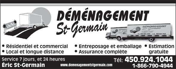Déménagement St-Germain (450-768-2792) - Annonce illustrée======= - DÉMÉNAGEMENT St-Germain 450-924-1044 450-924-7625 Résidentiel et commercial  Entreposage et emballage  Estimation Local et longue distance Assurance complète gratuite Service 7 jours, et 24 heures Tél: 450.924.1044 www.demenagementstgermain.com Éric St-Germain 1-866-790-4944