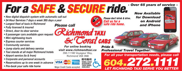 Coral Cabs Ltd (604-272-1111) - Display Ad - - Over 65 years of service - For a SAFE & SECURE ride. Now Available New digital dispatch system with automatic call out for Download Please don't drink & drive. 24 Hour Services 7 days a week 365 days a year on Android Call us for a Largest fleet of taxis in Richmond safe ride home. and iPhone Please call Fully licensed & insured Direct, door-to-door service 6 passenger cars available upon request Mini sightseeing tours Express courier services Community services For online booking Pride & Jump starts and delivery service visit www.richmondtaxi.ca Professional Travel Together. Taxi stands at all major Richmond hotels 260-11180 Voyageur Way, For all your transportation needs, please call Airport service (to & from) Richmond V6X 3N8 Corporate and personal accounts WHEEL CHAIR Reservations up to one week in advance ACCESSIBLE 604.272.1111 TAXIS (VANS) Pre-book your safe ride home AVAILABLE Major Credit Cards accepted. LET RICHMOND TAXI SERVE YOU BETTER