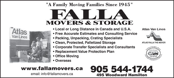 Falla The Mover (905-544-1744) - Display Ad - Free Accurate Estimates and Consulting Service Packing, Unpacking, Crating Specialists ATLAS FALLA THE MOVER Clean, Protected, Palletized Storage Corporate Transfer Specialists and Consultants Replacement Value Protection Plan Office Moving Overseas www.fallamovers.ca 905 544-1744 495 Woodward Hamilton Local or Long Distance in Canada and U.S.A.