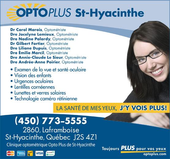 Opto Plus Clinique Optométrique De Saint-Hyacinthe (450-773-5555) - Display Ad - St-Hyacinthe Dr Carol Marois , Optométriste Dre Jocelyne Lemieux , Optométriste Dre Nadine Palardy , Optométriste Dr Gilbert Fortier , Optométriste Dre Liliane Dupuis , Optométriste Dre Émilie Marcil , Optométriste Dre Annie-Claude Le Sieur , Optométriste Dre Andrée-Anne Poirier , Optométriste Examen de la vue et santé oculaire Vision des enfants Urgences oculaires Lentilles cornéennes Lunettes et verres solaires Technologie caméra rétinienne Clinique optométrique Opto Plus de St-Hyacinthe