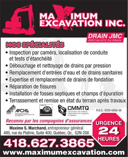 J M C Drain-Maximum Excavation Inc (418-627-3865) - Annonce illustrée======= - DRAIN JMC SPÉCIALISTE DU DRAIN NOS SPÉCIALITÉS Inspection par caméra, localisation de conduite et tests d'étanchéité Débouchage et nettoyage de drains par pression Remplacement d'entrées d'eau et de drains sanitaires Expertise et remplacement de drains de fondation Réparation de fissures Installation de fosses septiques et champs d'épuration Terrassement et remise en état du terrain après travaux CMMTQ R.B.Q.: 8320-6268-56R.B.Q.: 8320-6268-56 Corporation des maîtres mécaniciens en tuyauterie Recommandé du Québec Reconnu par les compagnies d'assurancess URGENCE Maxime S. Marchand, entrepreneur général 480, rue du Platine, Suite 400, Québec, Qc,  G2N 2G6 24 HEURES 418.627.3865 www.maximumexcavation.com