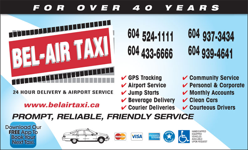 Bel-Air Taxi (604-939-4641) - Display Ad - FOR OVER 40 YEARS 604 524-1111 937-3434 604 433-6666 939-4641 Community Service GPS Tracking Personal & Corporate Airport Service Monthly Accounts Jump Starts Clean Cars Beverage Delivery www.belairtaxi.ca Courteous Drivers Courier Deliveries PROMPT, RELIABLE, FRIENDLY SERVICE FOR OVER 40 YEARS 604 524-1111 937-3434 604 433-6666 939-4641 Community Service GPS Tracking Personal & Corporate Airport Service Monthly Accounts Jump Starts Clean Cars Beverage Delivery www.belairtaxi.ca Courteous Drivers Courier Deliveries PROMPT, RELIABLE, FRIENDLY SERVICE