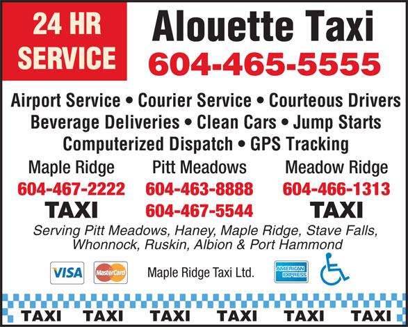 Maple Ridge Taxi (604-463-8888) - Annonce illustrée======= - Alouette Taxi SERVICE Airport Service   Courier Service   Courteous Drivers Beverage Deliveries   Clean Cars   Jump Starts Computerized Dispatch   GPS Tracking Pitt MeadowsMaple Ridge Meadow Ridge 604-463-8888604-467-2222 604-466-1313 604-467-5544 TAXI Serving Pitt Meadows, Haney, Maple Ridge, Stave Falls, Whonnock, Ruskin, Albion & Port Hammond Maple Ridge Taxi Ltd. TAXI    TAXI     TAXI     TAXI     TAXI     TAXI 604-465-5555 Alouette Taxi SERVICE 604-465-5555 Airport Service   Courier Service   Courteous Drivers Beverage Deliveries   Clean Cars   Jump Starts Computerized Dispatch   GPS Tracking Pitt MeadowsMaple Ridge Meadow Ridge 604-463-8888604-467-2222 604-466-1313 604-467-5544 TAXI Serving Pitt Meadows, Haney, Maple Ridge, Stave Falls, Whonnock, Ruskin, Albion & Port Hammond Maple Ridge Taxi Ltd. TAXI    TAXI     TAXI     TAXI     TAXI     TAXI 24 HR 24 HR