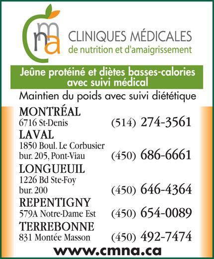 Clinique Médicale de Nutrition et D'Amaigrissement (514-274-3561) - Display Ad - (450) 646-4364 REPENTIGNY 579A Notre-Dame Est (450) 654-0089 TERREBONNE 831 Montée Masson (450) 492-7474 www.cmna.ca bur. 200 Jeûne protéiné et diètes basses-calories avec suivi médical Maintien du poids avec suivi diététique MONTRÉAL 6716 St-Denis (514) 274-3561 LAVAL 1850 Boul. Le Corbusier bur. 205, Pont-Viau (450) 686-6661 LONGUEUIL 1226 Bd Ste-Foy