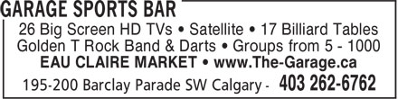 Garage Sports Bar (403-262-6762) - Display Ad - 26 Big Screen HD TVs • Satellite • 17 Billiard Tables Golden T Rock Band & Darts • Groups from 5 - 1000 EAU CLAIRE MARKET • www.The-Garage.ca