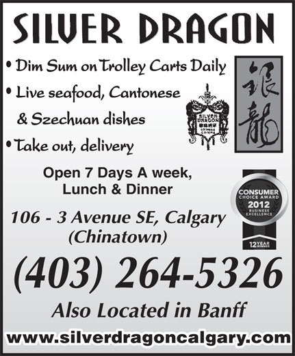 Silver Dragon Restaurant (403-264-5326) - Display Ad - Dim Sum on Trolley Carts Daily Live seafood, Cantonese & Szechuan dishes Take out, delivery Open 7 Days A week, Lunch & Dinner 106 - 3 Avenue SE, Calgary (Chinatown) (403) 264-5326 Also Located in Banff www.silverdragoncalgary.com