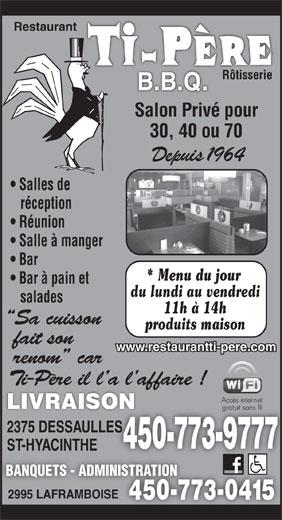 Restaurant Ti-Père B B Q (450-773-9777) - Annonce illustrée======= - LIVRAISON 2375 DESSAULLESLES 450-773-977745 ST-HYACINTHE BANQUETS - ADMINISTRATION 2995 LAFRAMBOISE 450-773-0415450-7 Restaurant Rôtisserie Salon Privé pour 30, 40 ou 70 Salles de réception Réunion Salle à manger Bar * Menu du jour Bar à pain et du lundi au vendredi salades 11h à 14h produits maison www.restaurantti-pere.com Depuis 1964