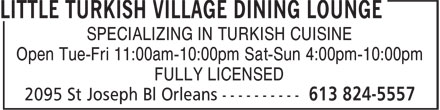 Little Turkish Village Dining Lounge (613-824-5557) - Display Ad - SPECIALIZING IN TURKISH CUISINE Open Tue-Fri 11:00am-10:00pm Sat-Sun 4:00pm-10:00pm FULLY LICENSED SPECIALIZING IN TURKISH CUISINE Open Tue-Fri 11:00am-10:00pm Sat-Sun 4:00pm-10:00pm FULLY LICENSED