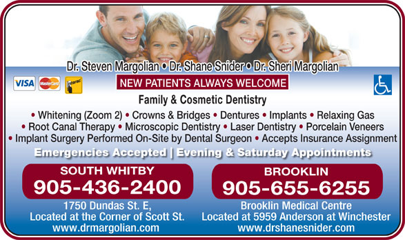 Margolian Steven Dr (905-436-2400) - Display Ad - Implant Surgery Performed On-Site by Dental Surgeon   Accepts Insurance Assignment Emergencies Accepted Evening & Saturday Appointments SOUTH WHITBY BROOKLIN 905-436-2400 905-655-6255 1750 Dundas St. E, Brooklin Medical Centre Located at the Corner of Scott St. Located at 5959 Anderson at Winchester www.drmargolian.com www.drshanesnider.com Dr. Steven Margolian   Dr. Shane Snider   Dr. Sheri Margolian NEW PATIENTS ALWAYS WELCOME Family & Cosmetic Dentistry Whitening (Zoom 2)   Crowns & Bridges   Dentures   Implants   Relaxing Gas Root Canal Therapy   Microscopic Dentistry   Laser Dentistry   Porcelain Veneers