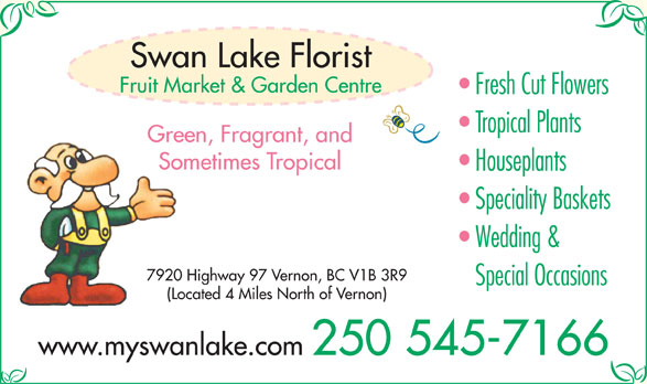 Swan Lake Florist (250-545-7166) - Display Ad - Swan Lake Florist Fruit Market & Garden Centre Fresh Cut Flowers Tropical Plants Green, Fragrant, and Sometimes Tropical Houseplants Speciality Baskets Wedding & 7920 Highway 97 Vernon, BC V1B 3R9 Special Occasions (Located 4 Miles North of Vernon) www.myswanlake.com 250 545-7166
