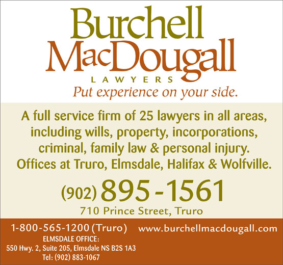 Burchell MacDougall (902-895-1561) - Annonce illustrée======= - A full service firm of 25 lawyers in all areas, including wills, property, incorporations, criminal, family law & personal injury. Offices at Truro, Elmsdale, Halifax & Wolfville. (902) ELMSDALE OFFICE: 550 Hwy. 2, Suite 205, Elmsdale NS B2S 1A3 Tel: (902) 883-1067