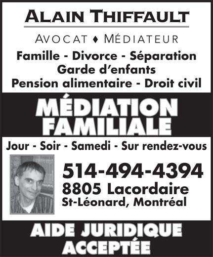 Alain Thiffault (514-494-4394) - Annonce illustrée======= - Alain Thiffault AVOCAT MÉDIATEUR Famille - Divorce - Séparation Garde d enfants Pension alimentaire - Droit civil MÉDIATION FAMILIALE Jour - Soir - Samedi - Sur rendez-vous 514-494-4394 8805 Lacordaire St-Léonard, Montréal AIDE JURIDIQUE ACCEPTÉE