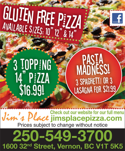 "Jim's Place (250-549-3700) - Annonce illustrée======= - Check out our website for our full menu jimsplacepizza.com Prices subject to change without notice 250-549-3700 nd 1600 32 Street, Vernon, BC V1T 5K5 aAiAbE sZe: 1"" 1"" & 1!"""