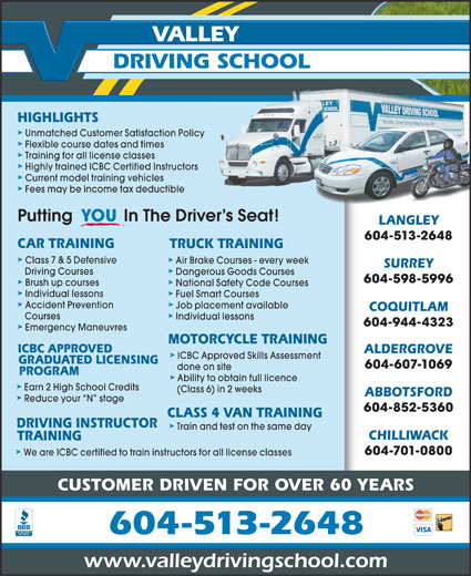 Valley Driving School (604-513-5884) - Display Ad - VALLEY DRIVING SCHOOL HIGHLIGHTS ä Unmatched Customer Satisfaction Policy ä Flexible course dates and times ä Training for all license classes ä Highly trained ICBC Certified Instructors ä Current model training vehicles ä Fees may be income tax deductible Putting           In The Driver s Seat! YOU LANGLEY 604-513-2648 CAR TRAINING TRUCK TRAINING ä Class 7 & 5 Defensive Air Brake Courses - every week SURREY ä Driving Courses Dangerous Goods Courses 604-598-5996 ä Brush up courses National Safety Code Courses ä Individual lessons Fuel Smart Courses ä Accident Prevention Job placement available COQUITLAM ä Courses Individual lessons 604-944-4323 ä Emergency Maneuvres MOTORCYCLE TRAINING ICBC APPROVED ALDERGROVE ä ICBC Approved Skills Assessment GRADUATED LICENSING 604-607-1069 done on site PROGRAM ä Ability to obtain full licence ä Earn 2 High School Credits (Class 6) in 2 weeks ABBOTSFORD ä Reduce your  N  stage 604-852-5360 CLASS 4 VAN TRAINING DRIVING INSTRUCTOR ä Train and test on the same day CHILLIWACK TRAINING ä 604-701-0800 We are ICBC certified to train instructors for all license classes CUSTOMER DRIVEN FOR OVER 60 YEARS 604-513-2648 www.valleydrivingschool.com VALLEY DRIVING SCHOOL HIGHLIGHTS ä Unmatched Customer Satisfaction Policy ä Flexible course dates and times ä Training for all license classes ä Highly trained ICBC Certified Instructors ä Current model training vehicles ä Fees may be income tax deductible Putting           In The Driver s Seat! LANGLEY 604-513-2648 CAR TRAINING TRUCK TRAINING ä Class 7 & 5 Defensive Air Brake Courses - every week SURREY ä Driving Courses Dangerous Goods Courses 604-598-5996 ä Brush up courses National Safety Code Courses ä Individual lessons Fuel Smart Courses ä Accident Prevention Job placement available COQUITLAM ä Courses Individual lessons 604-944-4323 ä Emergency Maneuvres MOTORCYCLE TRAINING ICBC APPROVED ALDERGROVE ä ICBC Approved Skills Assessment GRADUATED