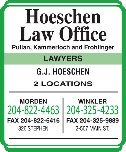 Hoeschen Law Office (204-822-4463) - Display Ad - Law Office Pullan, Kammerloch and Frohlinger LAWYERS G.J. HOESCHEN 2 LOCATIONS MORDEN WINKLER 204-822-4463204-325-4233 FAX 204-822-6416 FAX 204-325-9889 Hoeschen 326 STEPHEN 2-507 MAIN ST.