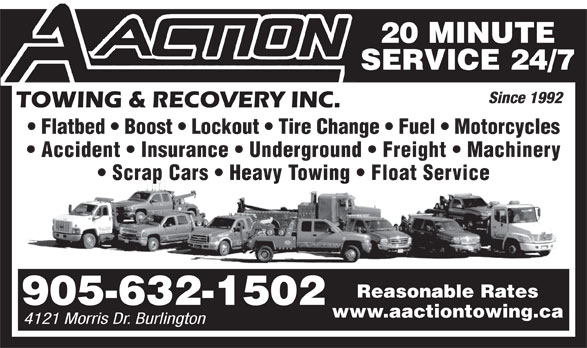 A Action Towing & Recovery (905-632-1502) - Display Ad - 20 MINUTE SERVICE 24/7 Since 1992 Flatbed   Boost   Lockout   Tire Change   Fuel   Motorcycles Accident   Insurance   Underground   Freight   Machinery Scrap Cars   Heavy Towing   Float Service Reasonable Rates 905-632-1502 www.aactiontowing.ca 4121 Morris Dr. Burlington