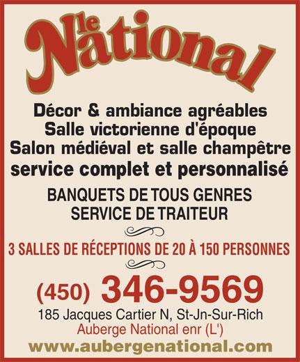 Auberge National Enr (L') (450-346-9569) - Display Ad - Décor & ambiance agréables Salle victorienne d'époque Salon médiéval et salle champêtre service complet et personnalisé BANQUETS DE TOUS GENRES SERVICE DE TRAITEUR 3 SALLES DE RÉCEPTIONS DE 20 À 150 PERSONNES (450) 346-9569 185 Jacques Cartier N, St-Jn-Sur-Rich Auberge National enr (L') www.aubergenational.com