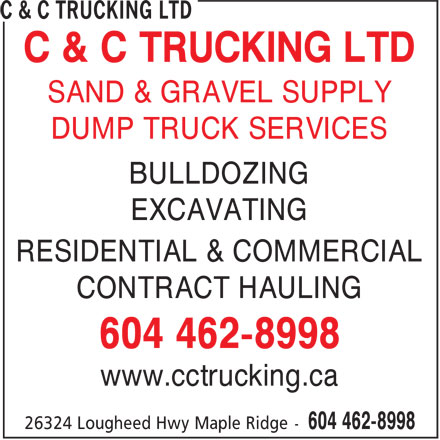 C & C Trucking Ltd (604-462-8998) - Display Ad - C & C TRUCKING LTD SAND & GRAVEL SUPPLY DUMP TRUCK SERVICES BULLDOZING EXCAVATING RESIDENTIAL & COMMERCIAL CONTRACT HAULING 604 462-8998 www.cctrucking.ca C & C TRUCKING LTD SAND & GRAVEL SUPPLY DUMP TRUCK SERVICES BULLDOZING EXCAVATING RESIDENTIAL & COMMERCIAL CONTRACT HAULING 604 462-8998 www.cctrucking.ca