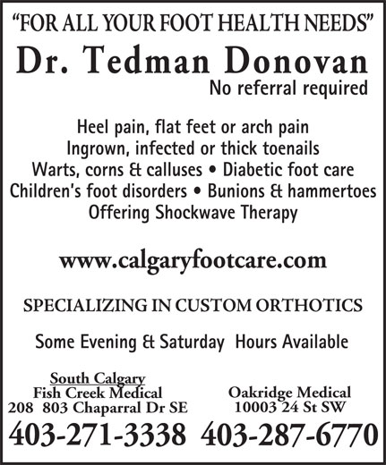 Dr  Donovan Tedman (403-271-3338) - Display Ad - Dr. Tedman Donovan No referral required Heel pain, flat feet or arch pain Ingrown, infected or thick toenails Warts, corns & calluses   Diabetic foot care Children s foot disorders   Bunions & hammertoes Offering Shockwave Therapy www.calgaryfootcare.com Some Evening & Saturday  Hours Available South Calgary Oakridge Medical Fish Creek Medical 10003 24 St SW 208  803 Chaparral Dr SE 403-271-3338 403-287-6770