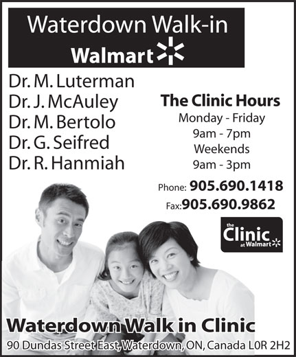 Walmart Supercentre (905-690-1418) - Display Ad - Waterdown Walk-in Dr. M. Luterman The Clinic Hours Dr. J. McAuley Monday - Friday Dr. M. Bertolo 9am - 7pm Dr. G. Seifred Weekends 9am - 3pm Dr. R. Hanmiah Phone: 905.690.1418 Fax: 905.690.9862 the Clinic at Waterdown Walk in ClinicWaterdown Walk in Clinic 90 Dundas Street East, Waterdown, ON, Canada L0R 2H290 Dundas Street East, Waterdown, ON, Canada L0R 2H2